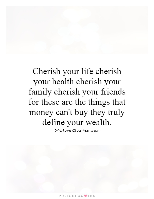 cherish-your-life-cherish-your-health-cherish-your-family-cherish-your-friends-for-these-are-the-quote-1.jpg
