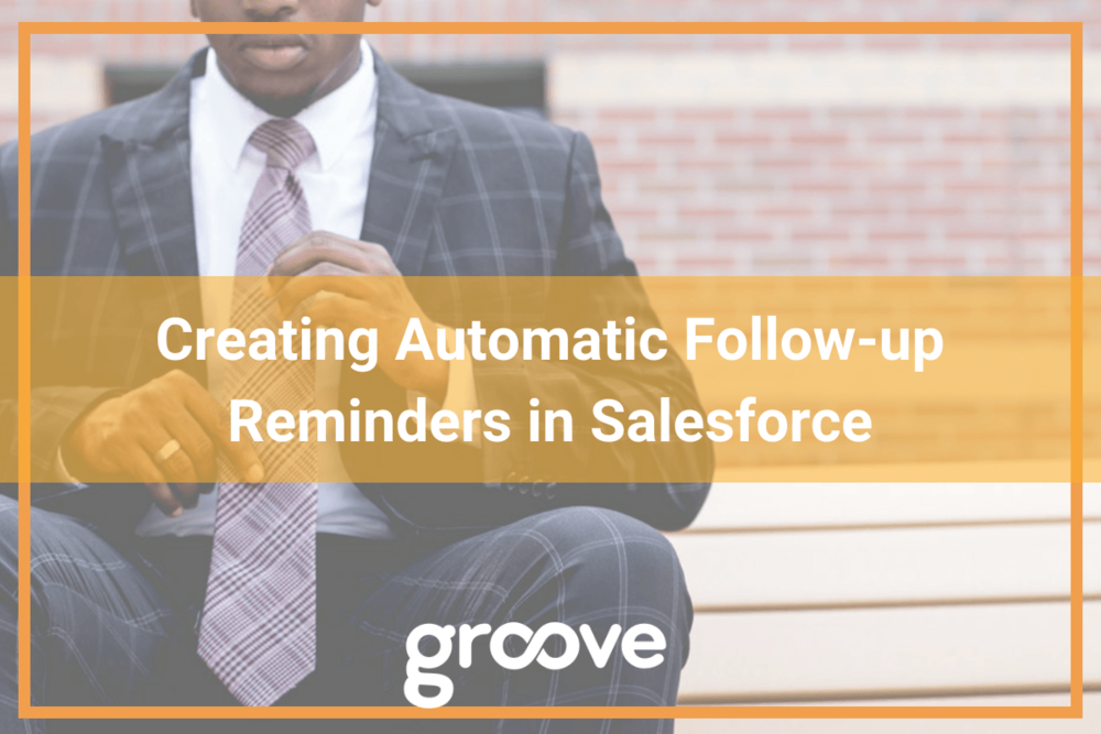Creating Automatic Follow-up Reminders in Salesforce Groove Blog