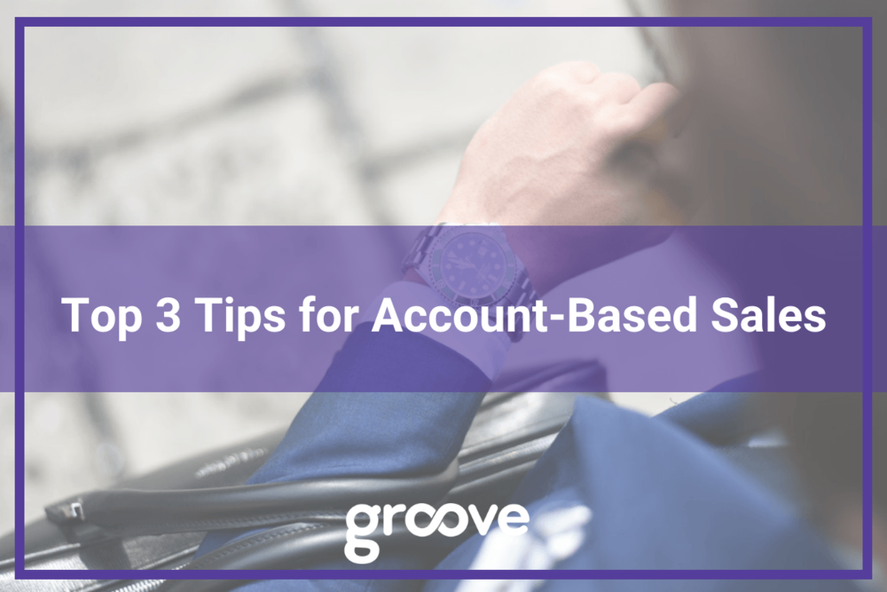 Top 3 Tips for Account-Based Sales Groove Blog