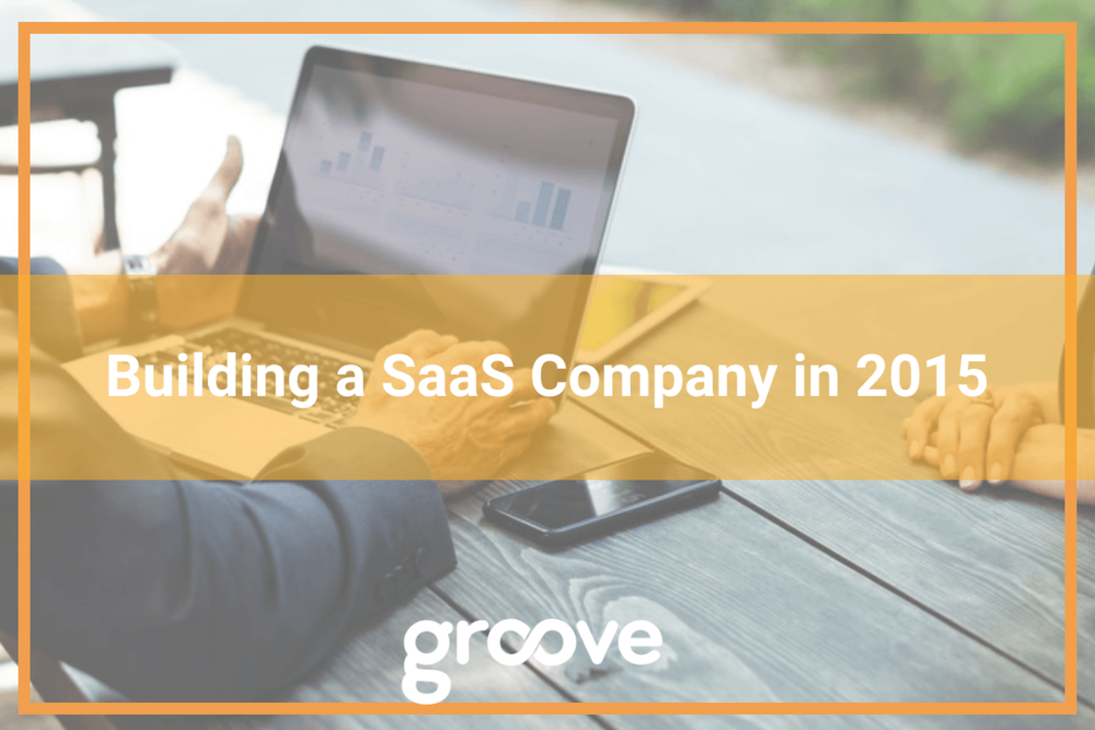 Building a SaaS Company in 2015   Groove Blog