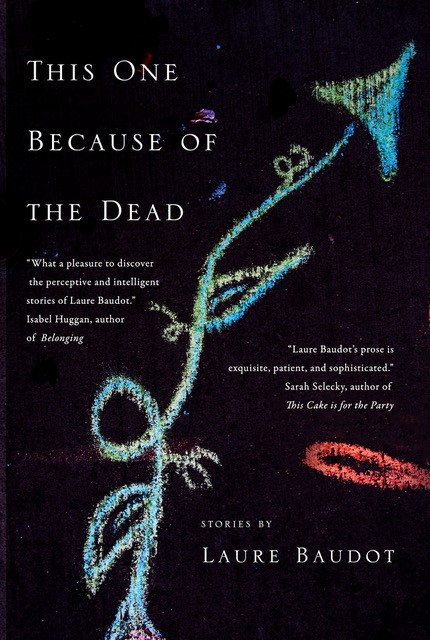 This One Because of the Dead - Stories by Laure BaudotLaunch: Ben McNally Books6 –8 p.m. April 8, 2019Pre-order from:Indigo | McNallyRobinson | Amazon