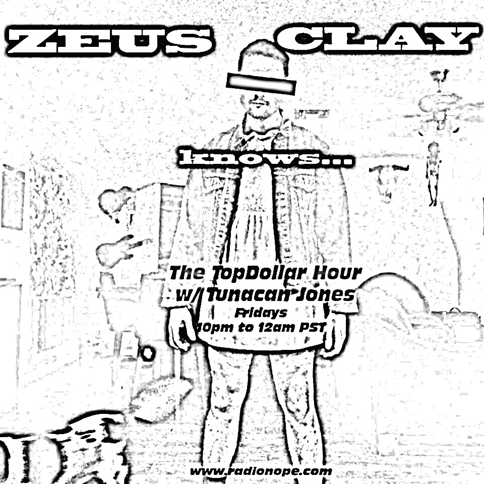 YES! He knows.   Zeus Clay knows that when a hour passes, it will be time. TUNE IN to The TopDollar Hour w/ Tunacan Jones.   We have Sparklehorse, Enoch Light and Gay Poppers! It will happen at RADIO NOPE!  www.radionope.com  10pm -12am pst.   ZEUS will be watching.