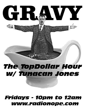 Don't forget!  Tonight, on The TopDollar Hour w/ Tunacan Jones, I will be playing Marshall Crenshaw, Eyelids, Angel Olson, Los Primativos, Magma and, more importantly, GRAVY!!!!!!  Tune in here:  radionope.com  Playlist (after show w/ links):  thetopdollarhour.com