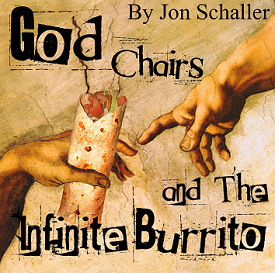 God, Chairs, and The Infinite Burrito     by Jon Schaller