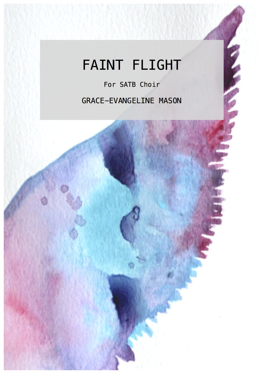 'Faint Flight' (2014) - for SATB ChoirApprox. Duration: 4'Written for the BBC Singers and conductor, Paul Brough  'Faint Flight' (2014) is centered on utilising a small selection of prose from Coventry Patmore's poem, 'Faint Yet Pursuing,' which he included in his collection of poems entitled 'The Unknown Eros' in Hastings, 1890. The work aims to create a calm, yet uplifting atmosphere.©G.E.M.2014 ©Cover Image: 'Flight' Painting by Grace-Evangeline Mason 2014
