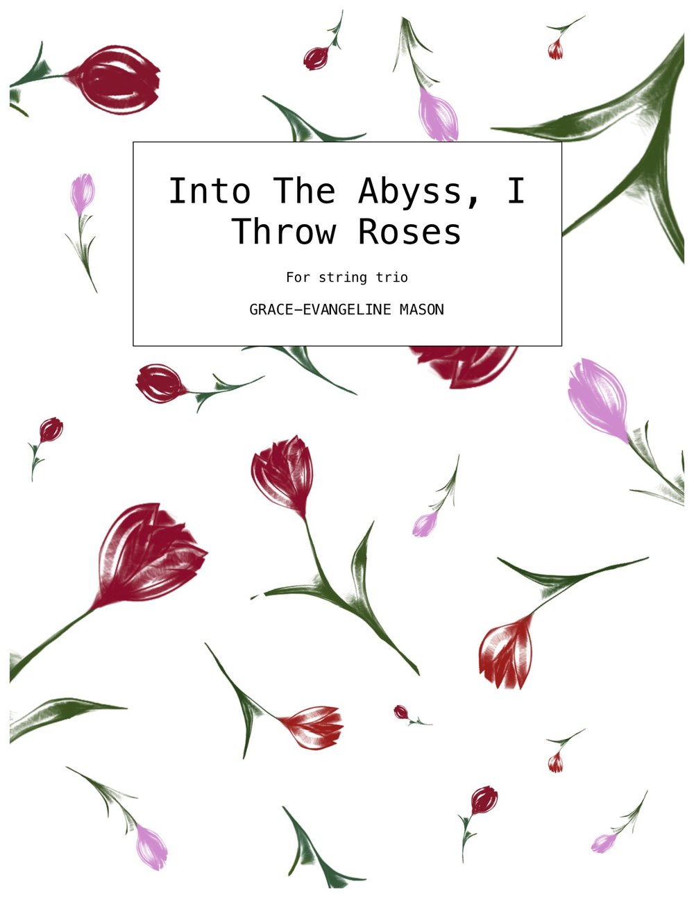 'Into The Abyss, I Throw Roses' (2018) - for violin, viola and violoncelloApprox. Duration: 7'Commissioned by the Park Lane Group with funding provided by the RVW Trust. First performance by the Eblana String Trio in the Southbank Soundstate Sessions, Purcell Room, London (17/01/19)'Into The Abyss, I Throw Roses (2018) for string trio is inspired by words from Friedrich Nietzsche's Posthumous Fragments dating November 1882 to February 1883. 'You have overcome yourself: but why do you show yourself to me only as the one overcome? I want to see the victor: throw roses into the abyss and say,