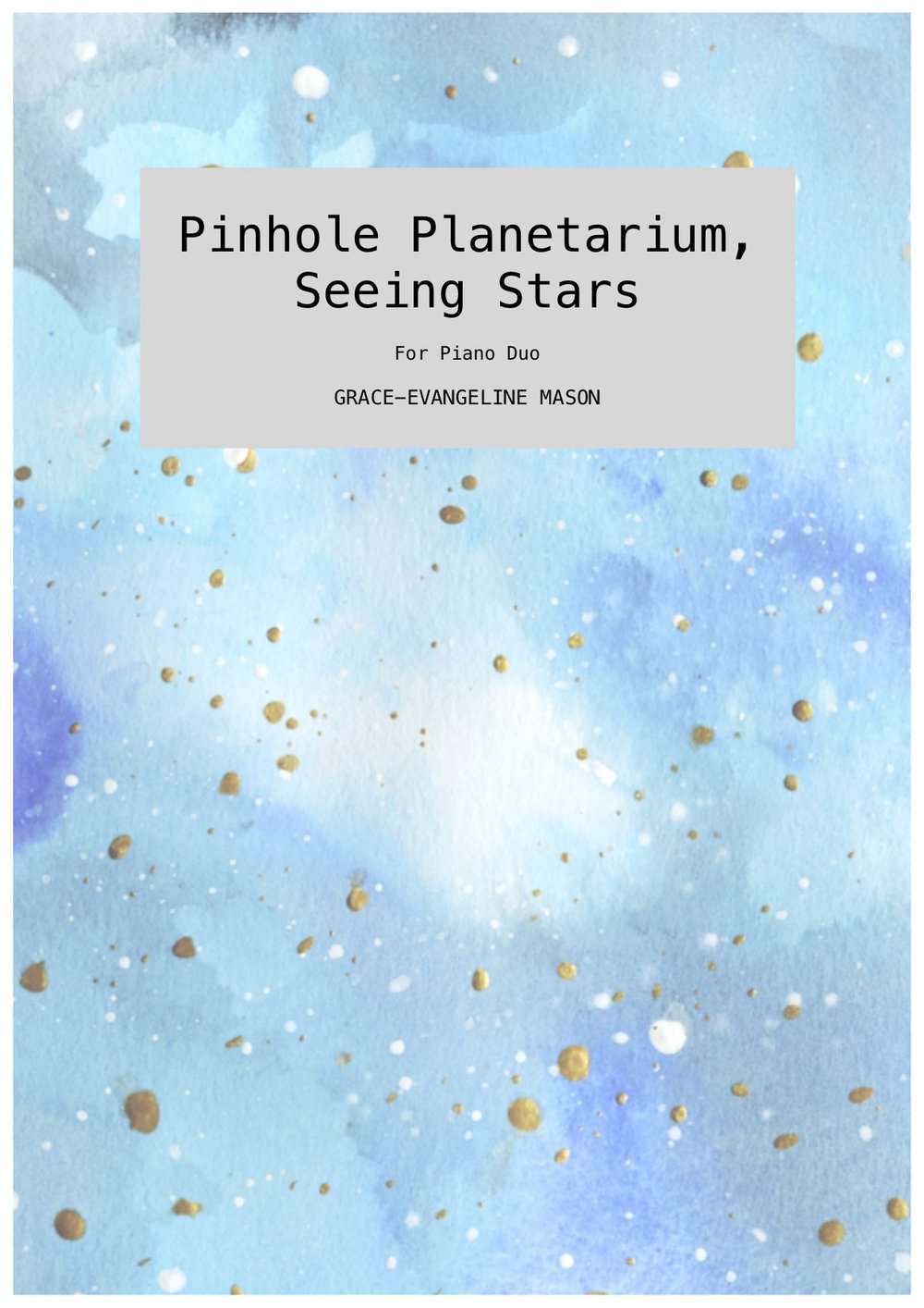 'Pinhole Planetarium, Seeing Stars' (2018) - for piano duoApprox. Duration: 5''Pinhole Planetarium, Seeing Stars (2018) is a work for piano duo inspired by the installation by artist Dianne Bos entitled 'Seeing Stars' (2003), which uses a pinhole camera with multiple 'lenses' to project a galaxy-shaped cluster of lights onto ground glass. The piece seeks to generate an ethereal soundworld created by the use of delicate fragments that follow the shape of five different constellations (Ursa Major, Ursa Minor, Orion, Taurus and Gemini) to inform the melodic pitch contours within the work.' ©G.E.M.2018©Cover Image: 'Planetarium' Painting by Grace-Evangeline Mason 2018