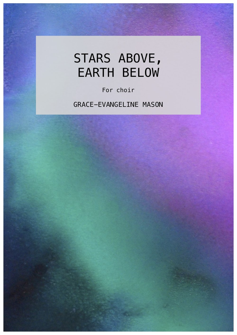 'Stars Above, Earth Below' (2019) - For SATB choirApprox. Duration: 4'Written for the BBC SingersA setting of 'Leaves' by Sara TeasdaleLEAVESONE by one, like leaves from a tree,All my faiths have forsaken me; But the stars above my head Burn in white and delicate red, And beneath my feet the earth Brings the sturdy grass to birth. I who was content to beBut a silken-singing tree,But a rustle of delightIn the wistful heart of night,I have lost the leaves that knew Touch of rain and weight of dew. Blinded by a leafy crownI looked neither up nor down— But the little leaves that die Have left me room to see the sky; Now for the first time I know Stars above and earth below.- Sara Teasdale©Cover Image: 'Stars Above' Painting by Grace-Evangeline Mason 2019