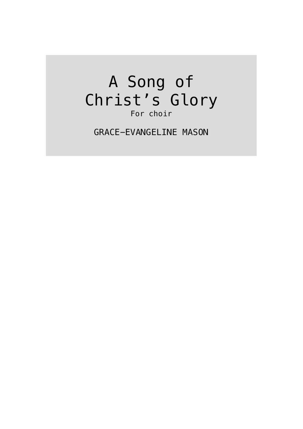 """'A Song of Christ's Glory' (2019) - For SATB choirApprox. Duration: 3'30""""First performed by the Chapel Choir of Emmanuel College, Cambridge (03/03/19)A setting of Philippians 2:5-11 from the KJV and Wycliffe translationsPhilippians 2:5-11Let this mind be in you, as in Christ Jesus:He lowered himself, in the form of a servant,He humbled himself, obedient unto death,The death of the cross.Wherefore God hath highly exalted him,And gave to him a name above all names;That at the name of Jesus every knee shall bow,Of things in heaven, and things in earth,And things under the earth;And each tongue shall confess that Jesus Christ is Lord, To the glory of God the Father.- From the KJV and Wycliffe translations©Cover Image: 'Song of Glory' Painting by Grace-Evangeline Mason 2019"""