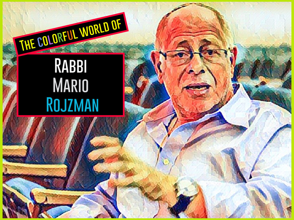 The colorful world of Rabbi Mario Rojzman: an immigrant, an optimist, a scholar, a father, a friend, a humanist, a Jew - a man.