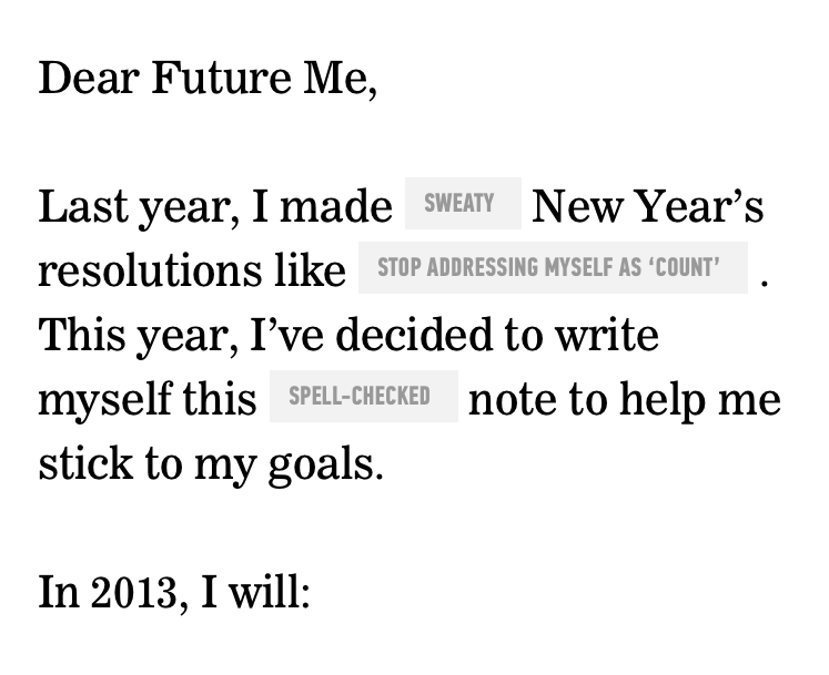 Are you setting resolutions for this year? Let the folks at General Assembly help you out.    good :        LETTER TO YOURSELF     We know that resolutions can be tough to keep, so we have a plan to help. Write a letter to yourself with your 2013 goals, and in six months, we'll send it back to you to make sure you are keeping yourself on track.    Created by the folks at  General Assembly