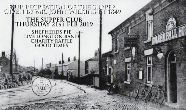 "THE SUPPER CLUB Thursday 21st Feb   The Supper Club will be our recreation of a historic event here at The Golden Ball.  Excerpt from The Preston Guardian, Saturday February 24, 1849 ""SUPPER – On Monday evening last, a supper was given to a large party of friends and neighbours by Mr John Wilkins, of The Golden Ball, Longton. The Longton band attended, and, with untiring zeal, kept up a flow of good humour and pleasing enjoyment, by their lively strains during the whole evening. The same liberality was displayed by Mr Taylor, of the Bull Inn, on the same evening.""  ORDER OF THE NIGHT... 7pm Arrival 7.30pm Shepherds pie, picked cabbage and grilled Lancashire cheese mash 8pm Live music from Longton Band Plus Charity Raffle with profits going to the South Preston Rotary"