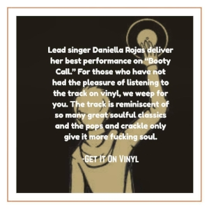 """Lead singer Daniella Rojas delivers her best performance on ""Booty Call."" For those who have not had the pleasure of listening to the track on vinyl, we weep for you. The track is reminiscent of so many great soulful classics and the pops and crackle only give it more fucking soul.""  -Get It On Vinyl (Sept. 2017)  Click image for full review."