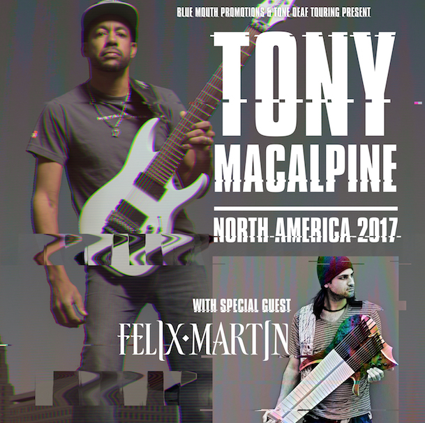 TONY MACALPINE  - North America tour with Felix Martin Tour dates: – Sep 01: San Diego, CA – Brick By Brick– Sep 06: Denver, CO – Be On Key Psychedelic Ripple– Sep 08: Kansas City, MO – Prohibition Hall – Sep 09: Omaha, NE – Wired Pub & Grill – Sep 10: Saint Paul, MN – Amsterdam Bar and Hall – Sep 11: Des Moines, IA – Lefty's Live Music – Sep 13: Milwaukee, WI – Cactus Club – Sep 14: Chicago, IL – Reggies – Sep 15: Detroit, MI – Token Lounge – Sep 16: Niagara Falls, NY – Hard Rock Cafe – Sep 17: Toronto, ON – The Garrison– Sep 18: Montreal, QC – Cafe Campus – Sep 19: Quebec City, QC – Le Cercle – Sep 21: Boston, MA – Sonia – Sep 22: New York City, NY – DROM – Sep 23: Philadelphia, PA – Voltage Lounge – Sep 25: Raleigh, NC – The Pour House – Sep 26: Charlotte, NC – The Rabbit Hole– Sep 27: Atlanta, GA – Masquerade – Sep 28: Memphis, TN – RockHouse Live – Sep 30: McKinney, TX – The Guitar Sanctuary – Oct 01: Houston, TX – Acadia Bar & Grill – Oct 02: San Antonio, TX – Jack's Bar and Live Music – Oct 04: Albuquerque, NM – Launchpad – Oct 05: Mesa, AZ – Club Red – Oct 06: Las Vegas, NV – Count's Vamp'd – Oct 18: Los Angeles, CA – Whisky A Go Go – Oct 19: San Francisco, CA – Slim's – Oct 20: Portland, OR – Analog Theater & Cafe – Oct 21: Seattle, WA – El Corazon