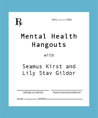 - Mental Health Hangouts is a weekly podcast where we have honest, open and safe conversations about mental health treatment, mental illness, addiction, etc.Each week the hosts, Seamus Kirst and Lily Stav Gildor, will talk with a millennial guest about his or her own mental health experiences. The show aims to identify and combat stigma and encourage vulnerable conversations.This site is not intended to replace the need for medical diagnosis.  If you or anyone you know is in need of professional help, please call the 24/7 Suicide Prevention Hotline 1-800-273-8255.