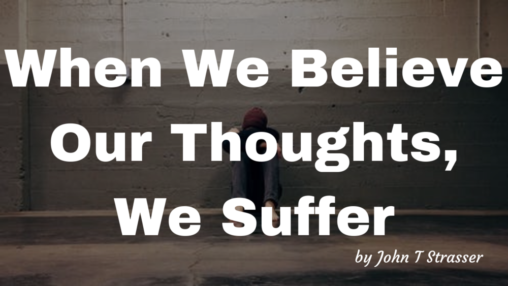 When We Believe Our Thoughts, We Suffer.png
