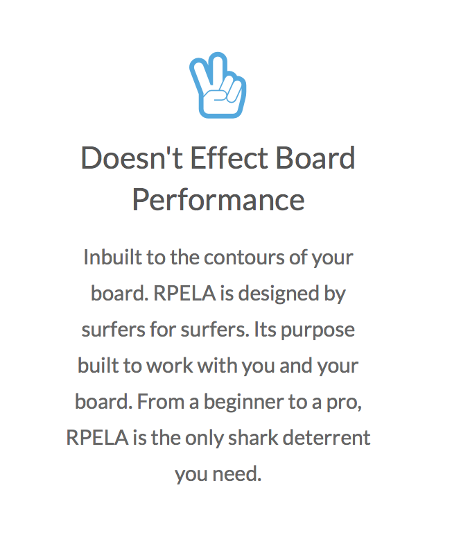 - After a spate of sharks attacks in our local area in mid 2015, my wife and I had Surfsafes installed in our favourite boards. It gives us great piece of mind knowing the deterrents are working for us. We certainly wouldn't be surfing as much as we do if it wasn't for our Surfsafes.The new RPELA , with its board to board transferrable technology , is a great Aussie Innovation . Now you can feel confidentpaddling out in any situation. From just sliding a log to hell-man charging double overhead. Matt Lennox Head AustraliaSurfer