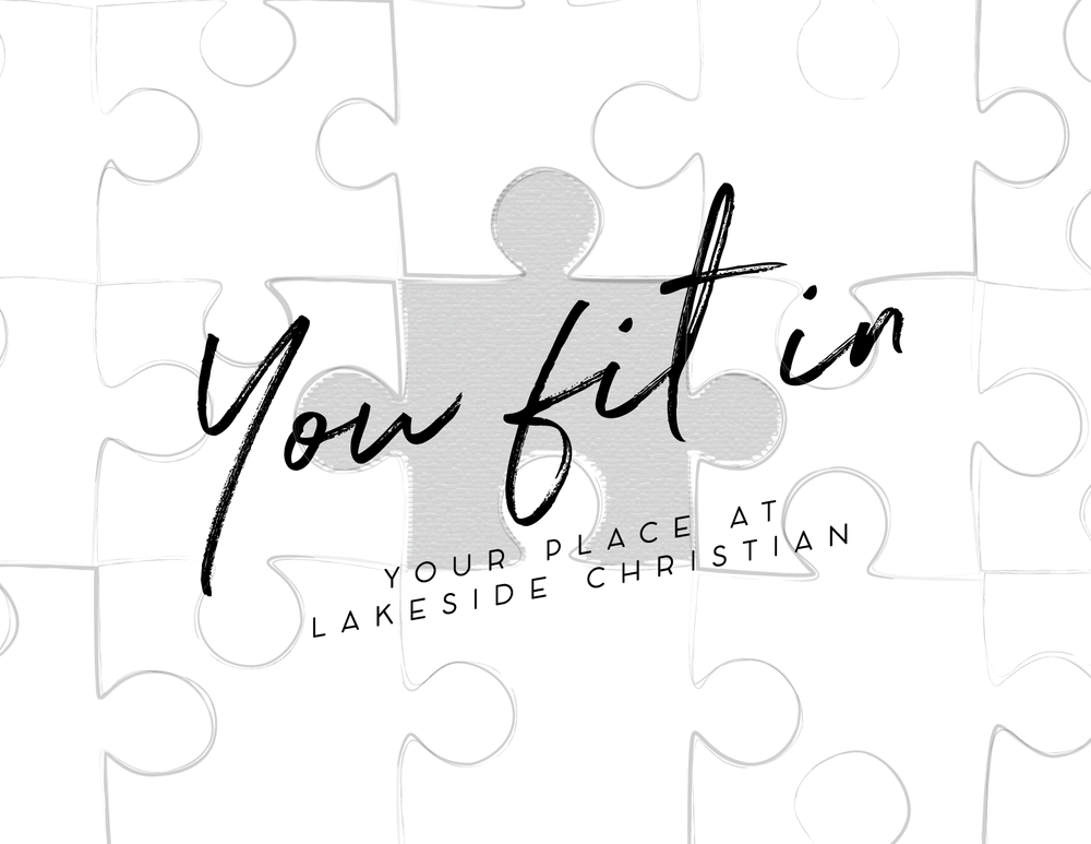 You Fit In   Each person who walks into Lakeside Christian Church brings something unique to the table. Just like a puzzle, we all fit in uniquely to complete the body of Christ.