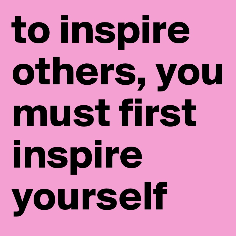 to-inspire-others-you-must-first-inspire-yourself.jpg