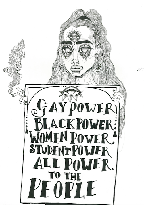 Gay power, Black power, women power, student power, all power to the people' is a really strong message in one of your pieces, what message do you wish to achieve through your art?I actually found that slogan by going through old protest photos from around the 60s and 70s. I found one of this young woman who looked around the same age as me holding up a sign that said that and fell in absolute love with it, I think because of the sense of empowerment I got from it. I mean it's sad that that photograph would be almost 40 to 50 years old and this girl way back then was trying to get across the same message we're struggling to in this day and age, but at the same time it was empowering because of this connection I felt from it.  Seeing this girl stand up for the same thing so many of us feel passionate about today. That's why I wanted to draw it and that same kind of idea is what makes me draw most of the women and things I draw. If the message I can get across from these drawings is one that gives someone or anyone a sense of empowerment or connection then that's pretty special.  -