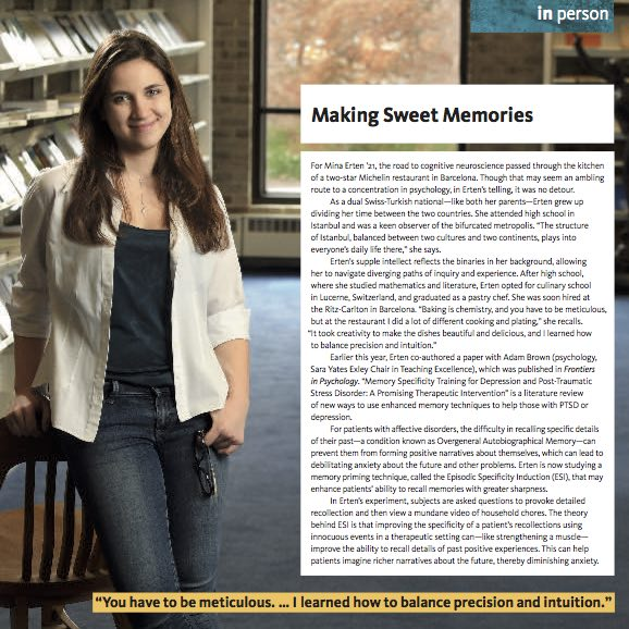 Making Sweet Memories ,  Sarah Lawrence Magazine.  For Mina Erten '21, the road to cognitive neuroscience passed through the kitchen of a two-star Michelin restaurant in Barcelona. Though that may seem an ambling route to a concentration in psychology, in Erten's telling, it was no detour…
