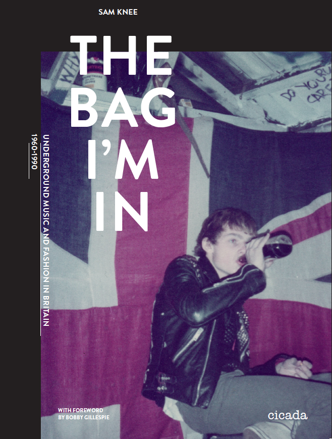 The Bag I'm In (Cicada Books 2015)                                                                                                                                                Underground Music And Fashion In Britain 1960-90                                                                                                                          With forward by Bobby Gillespie