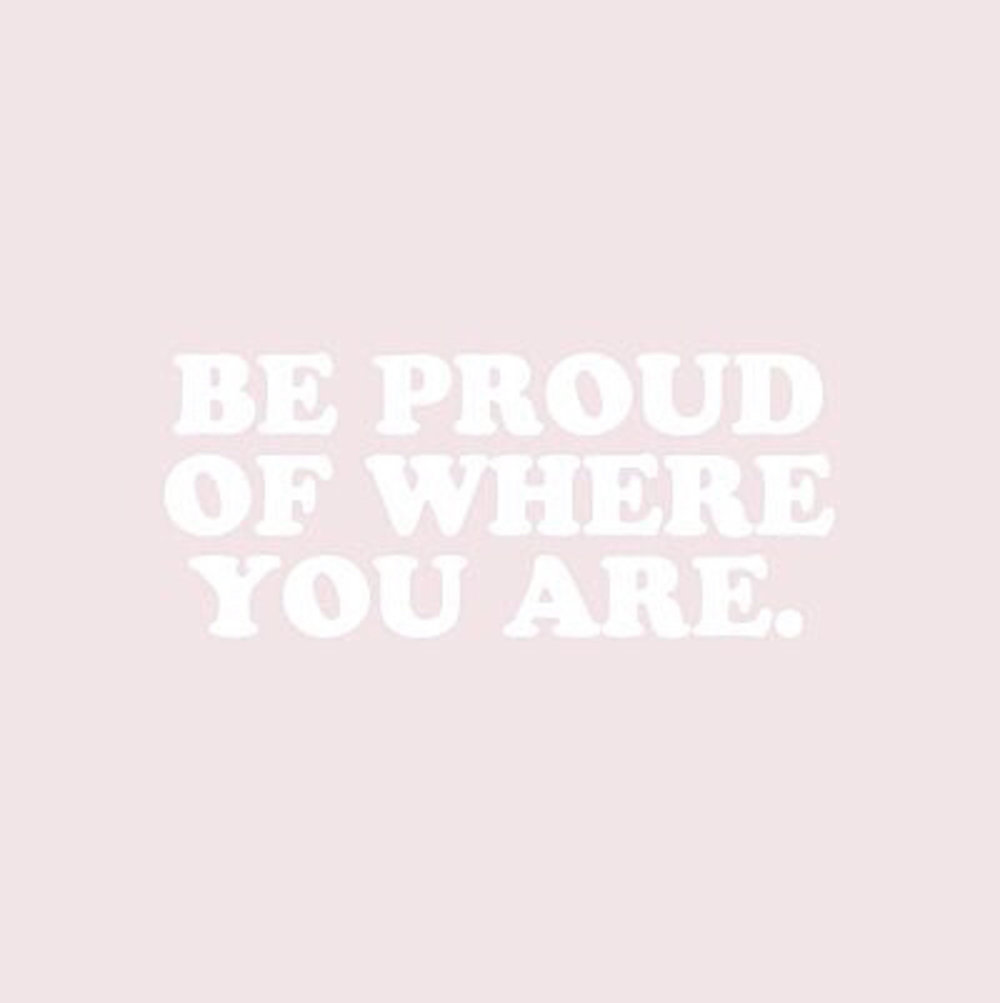 Be proud of where you are, you're doing just fine 💖