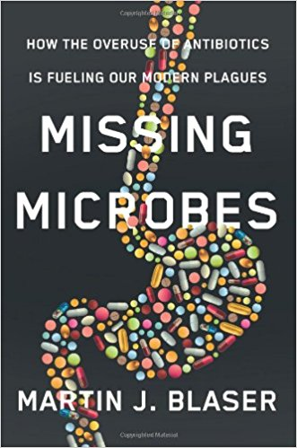 Missing Microbes: How the overuse of antibiotics is fuelling our modern plagues - Martin J. Blaser, MD