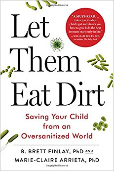 Let Them Eat Dirt: Saving Your Child from an Oversanitized World -  B. Brett Finlay, PhD and Marie-Claire Arrieta, PhD