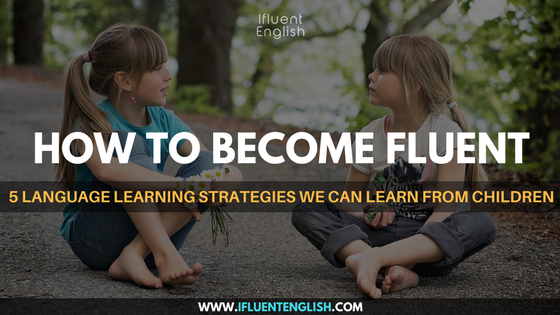 How To Become Fluent - 5 Language Learning Strategies We Can Learn From Children
