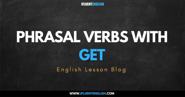 Useful Phrasal Verbs with GET — Ifluent English