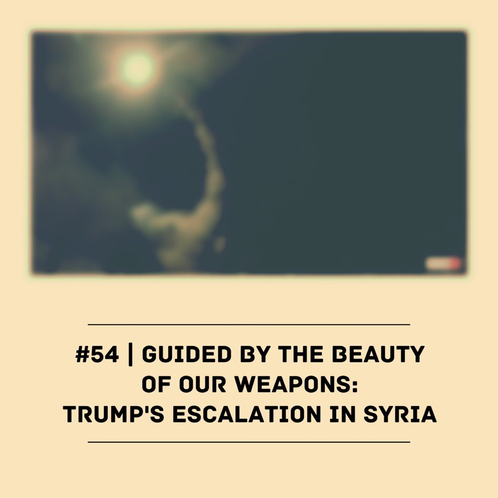 #54 | Guided By The Beauty Of Our Weapons: Trump's Escalation In Syria