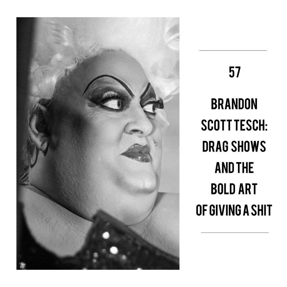#57 | Brandon Scott Tesch: Drag Shows & The Bold Art Of Giving A Shit