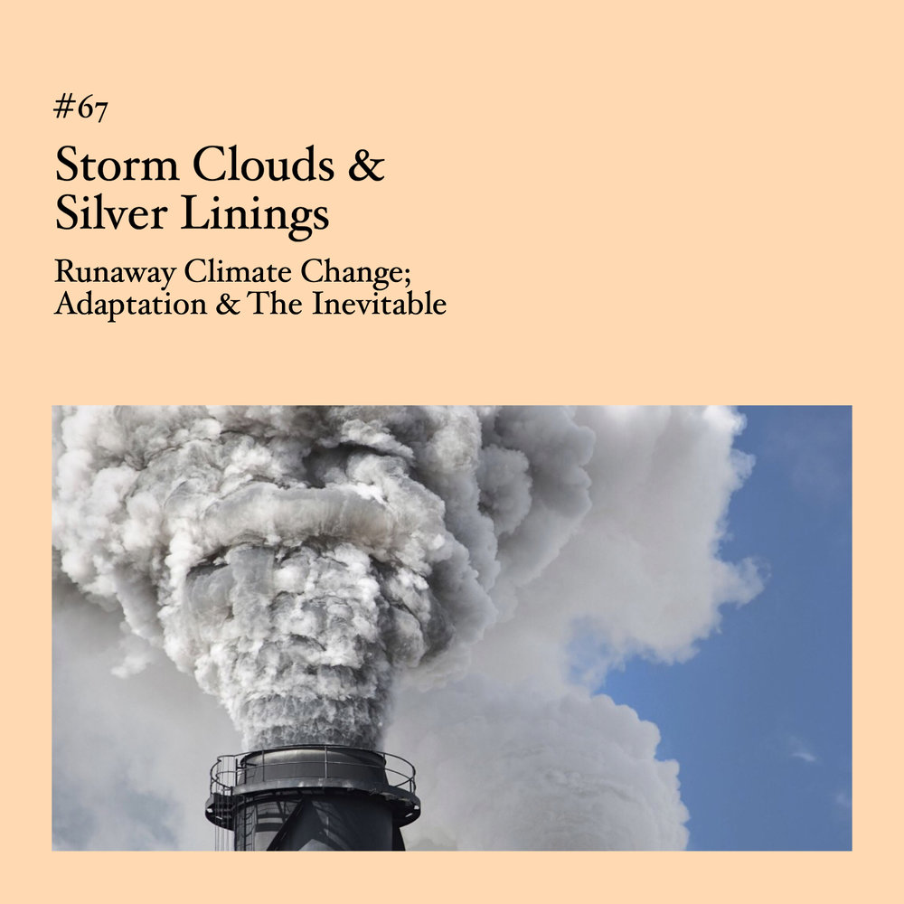 #67 | Storm Clouds & Silver Linings: Runaway Climate Change; Adaptation & The Inevitable