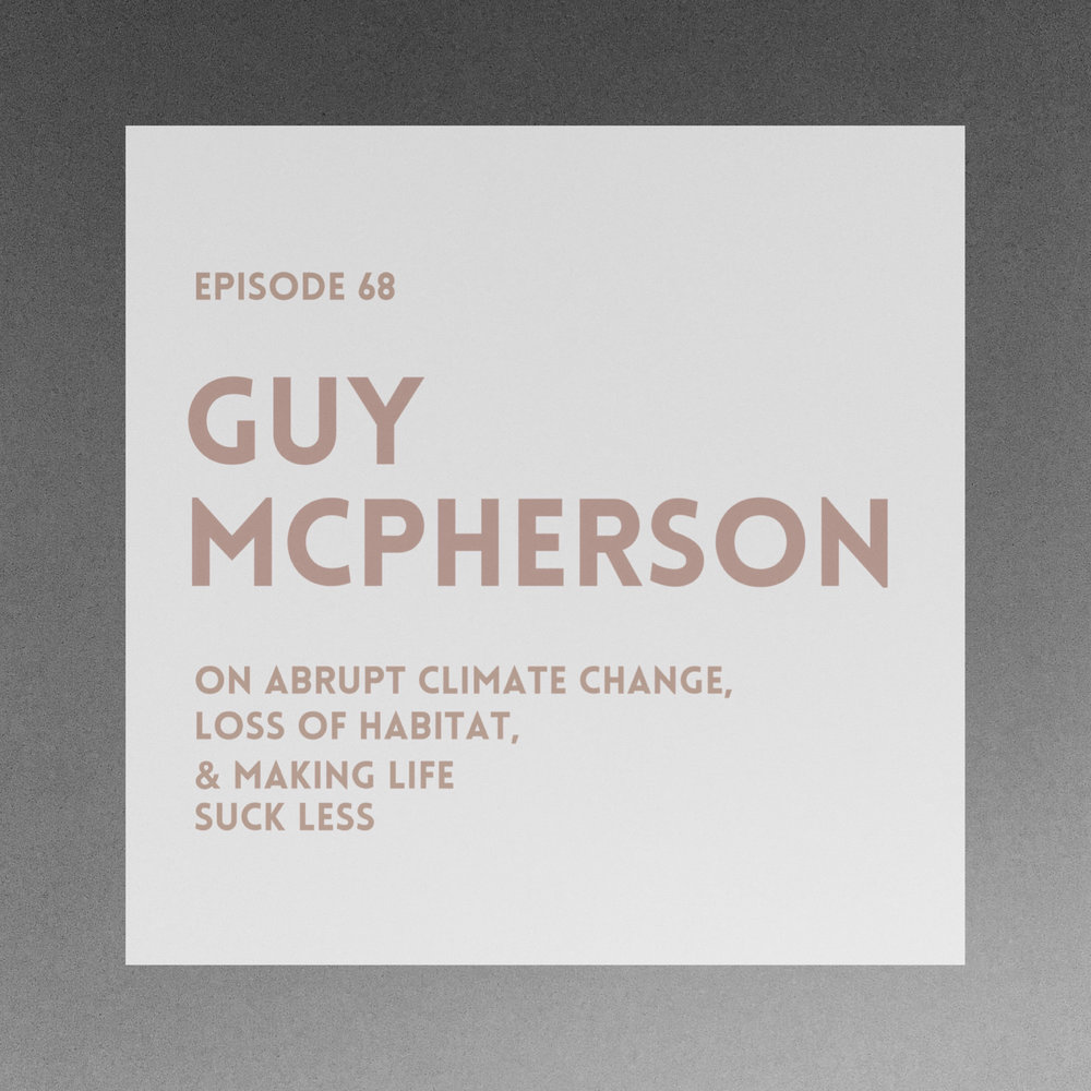#68 | Guy McPherson: On Abrupt Climate Change, Loss of Habitat, And Making Life Suck Less