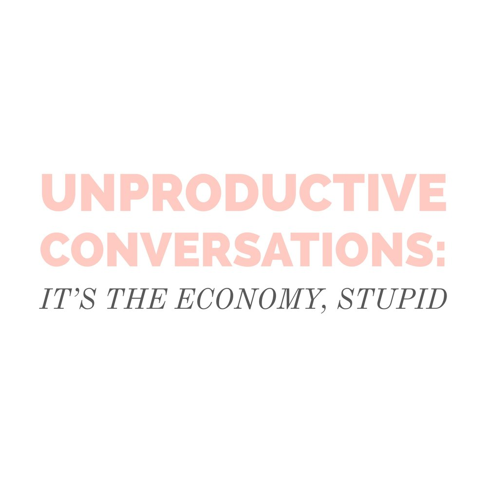 #91 | Unproductive Conversations: It's The Economy, Stupid