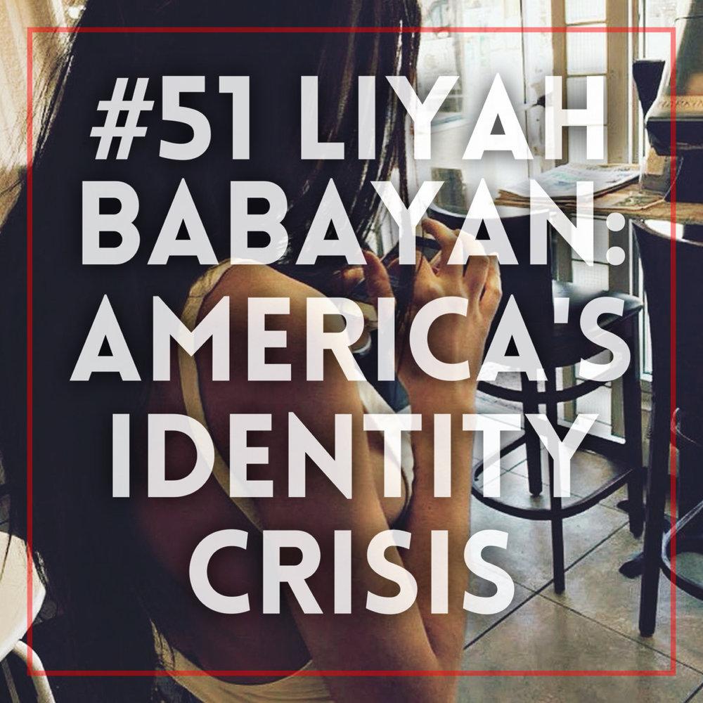 #51 | Liyah Babayan: America's Identity Crisis