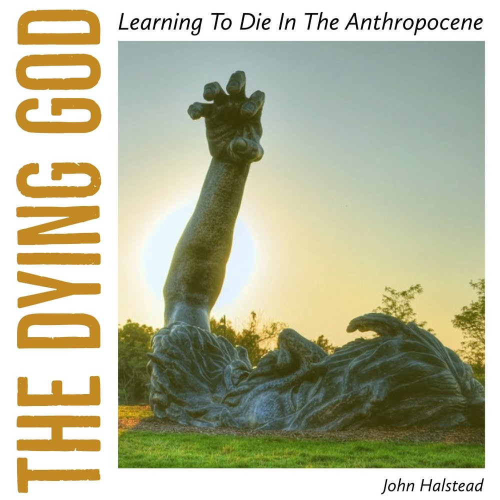 #148 | The Dying God: Learning To Die In The Anthropocene w/ John Halstead