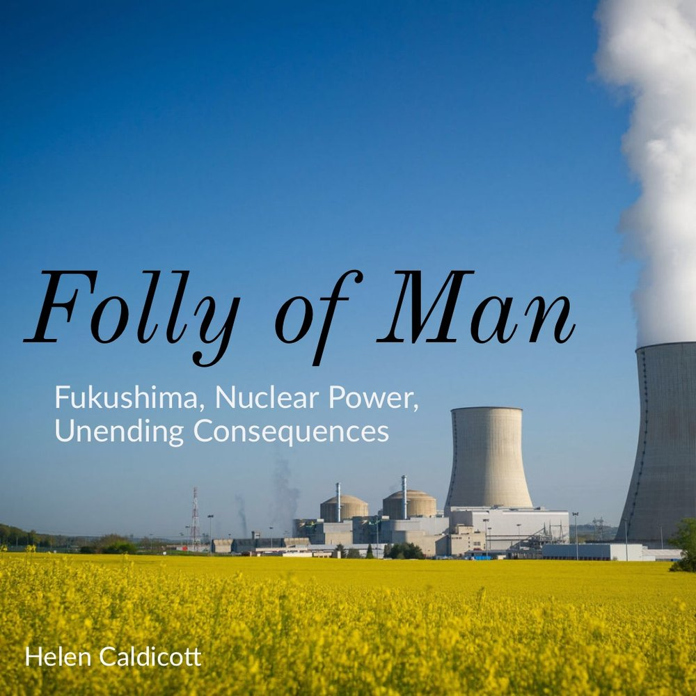 #152 | Folly Of Man: Fukushima, Nuclear Power, & Unending Consequences w/ Dr. Helen Caldicott