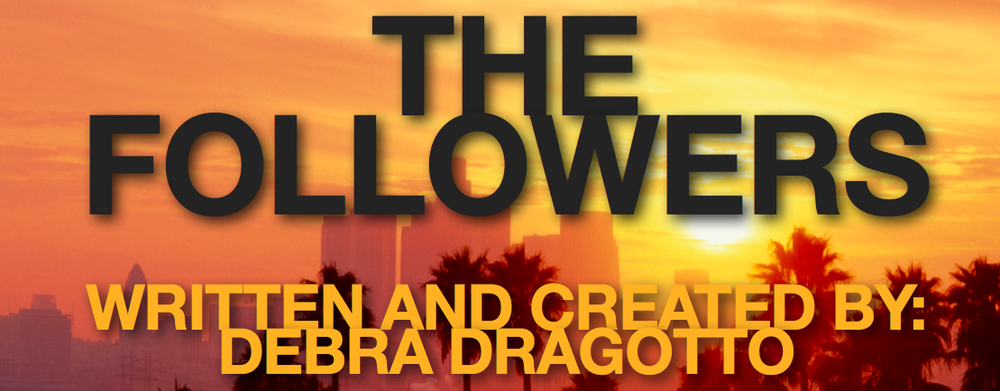 THE FOLLOWERS (television series) - Created and Written by Debra DragottoSet in sunny Los Angeles-a storm of power plays, backstabbing and intrigue ensue in the secretive world of the cult-like Church of the Life Followers as its new charismatic leader struggles to maintain control over his detractors.The Followers is an edgy, tension filled drama with dangerous and unrelenting characters. As in DAMAGES, They will stop at nothing to achieve their goals. Like BOARDWALK EMPIRE, we will love and hate the lead character as he maneuvers through a dirty world of fake appearances, secret deals and back stabbing treachery, all in the unrelenting worship of money and power.