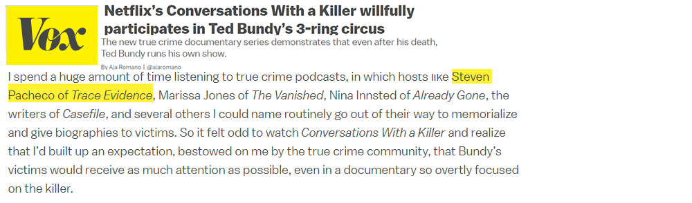 "Vox.com - Trace Evidence and host Steven Pacheco were mentioned by Aja Romano of Vox.com as she discussed attention given to victims in her article ""Netflix's Conversations with a Killer willfully participates in Ted Bundy 3-ring circus"" about the Netflix Ted Bundy documentary."