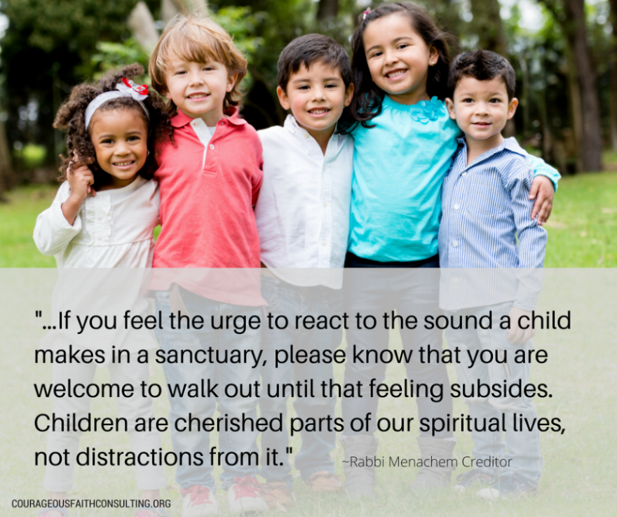 "Rabbi Menachem Creditor ""...if you feel the urge to react to the sound a child makes in a sanctuary, please know that you are welcome one to walk out until that feeling subsides. Children are cherished parts of our spiritual lives, not distractions from it."""
