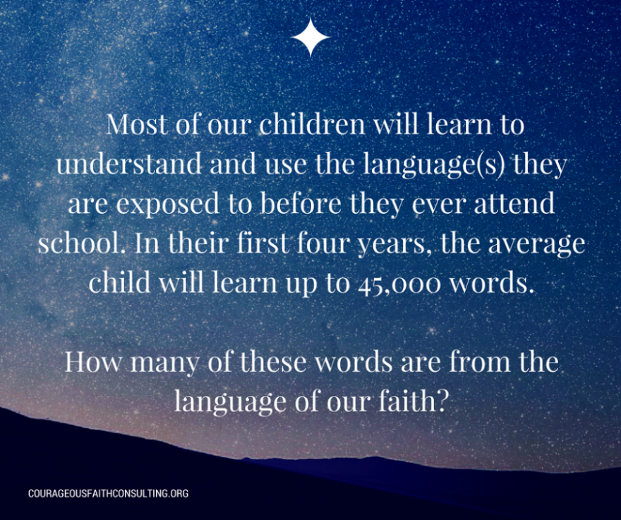 "Kimberly Sweeney ""Most of our children will learn to understand and use the language(s) they are exposed to before they ever attend school. In their first four years, the average child will learn up to 45,000 words. How many of these words are from the language of our faith?'"