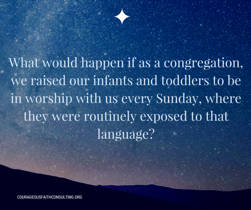 "Kimberly Sweeney ""What would happen if as a congregation, we raised our infants and toddlers to be in worship with us every Sunday, where they were routinely exposed to that language?"""
