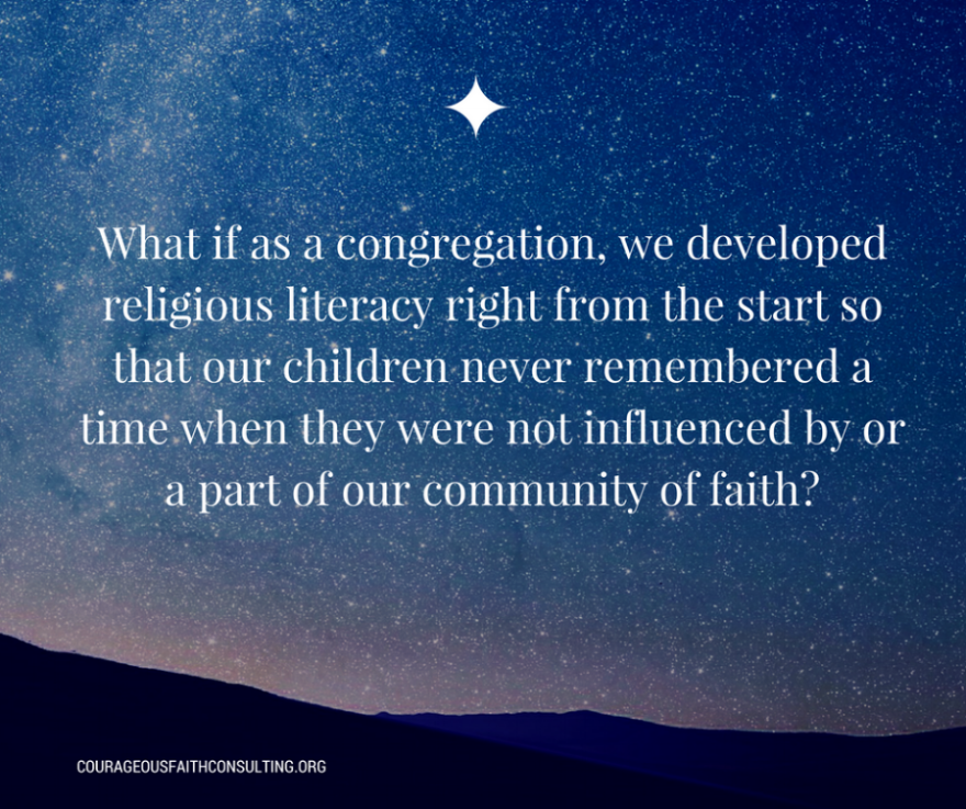 "Kimberly Sweeney ""What if as a congregation, we developed religious literacy right from the start so that our children never remembered a time when they were not influenced by or a part of our community of faith?"""