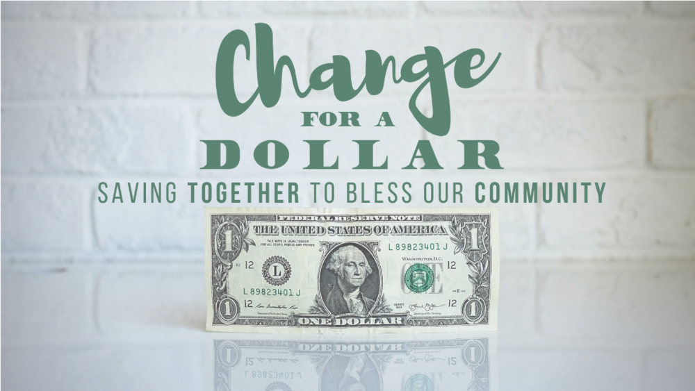 Change For A Dollar. We start saving together now, and you start looking for the people to bless. Bring your change from the week, dollars in your pocket, or your spare change from the car!
