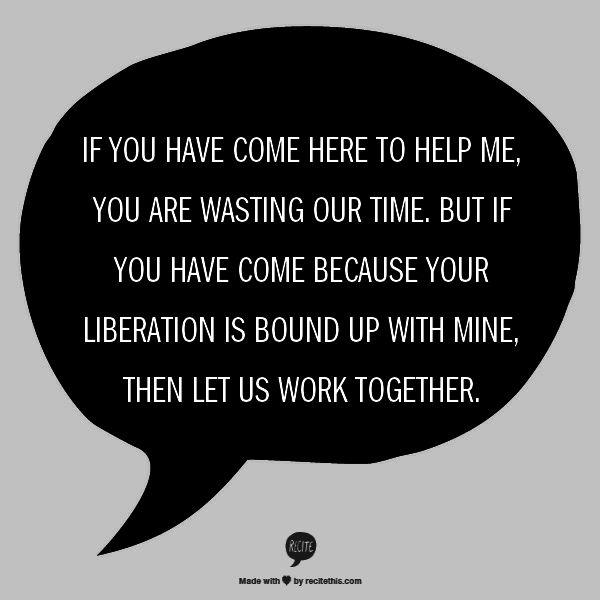 Quote Credited to: Lilla Watson, Aboriginal Elder