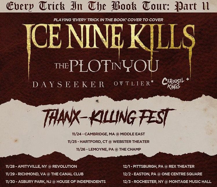 Thanx-killing                 fest - 11/24/2017 Middle East, MA11/25/2017 Webster Theater, CT11/26/2017 The Champ, PA11/28/2017 Revolution, NY11/29/2017 Canal Club, VA11/30/2017 House of Independents, NJ12/1/2017 Rex Theater, PA12/2/2017 One Center Square, PA  12/3/2017 Montage Music Hall, NY