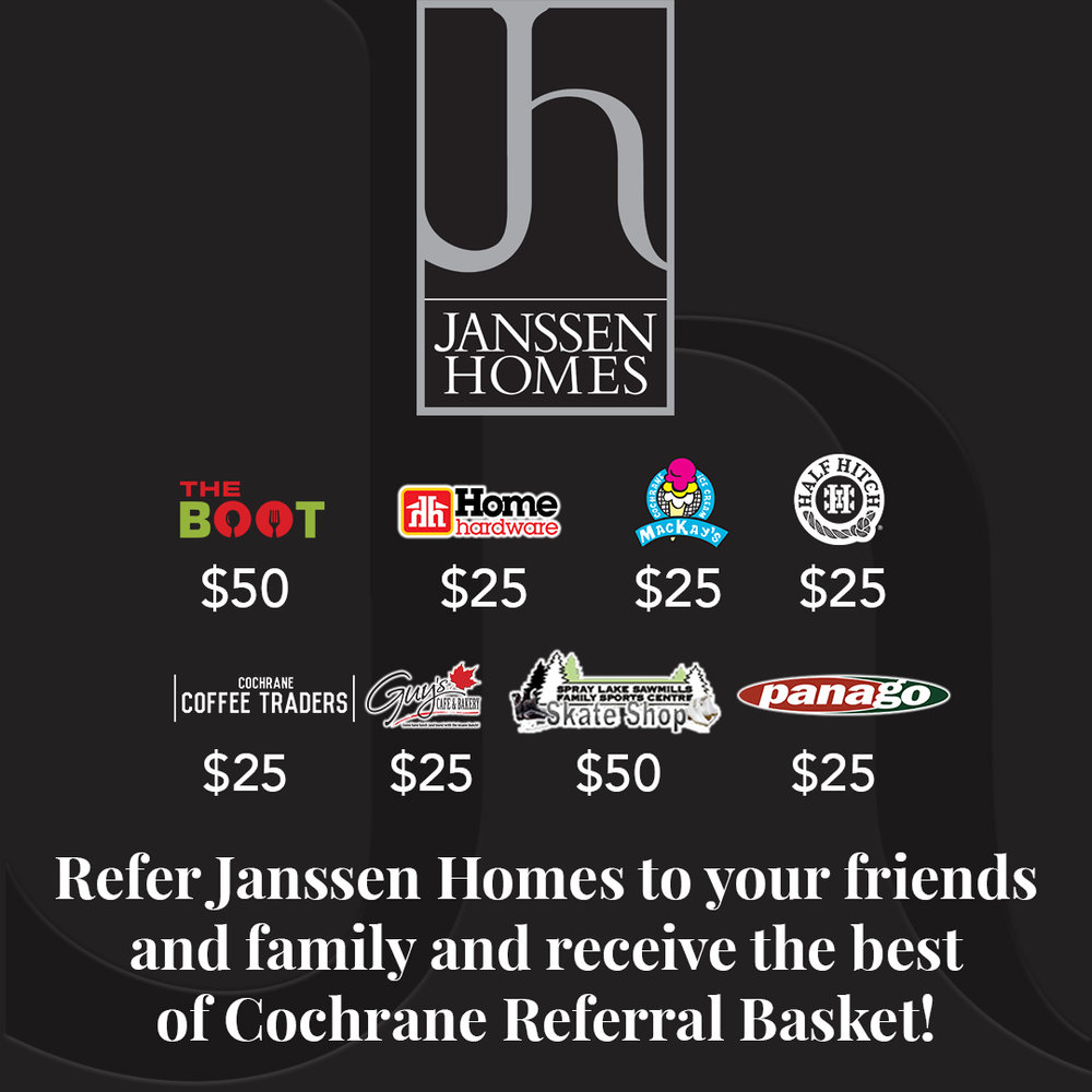 "Did you hear about our special Referral Bonus? When you refer Janssen Homes to your friends and family, you will receive a ""Best of Cochrane"" gift basket. We want your friends and family to discover some of Cochrane's best venues on us. Contact us to find out more."