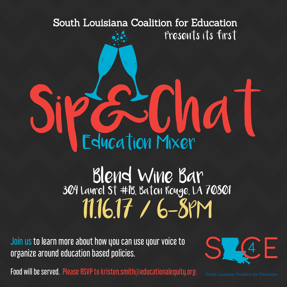 November 2017Sip & Chat: An Education Mixer - On November 16th, SLCE hosted our first Sip & Chat Education Mixer at Blend Wine Bar in Baton Rouge. This event gave us a chance to come together as a community and discuss issues facing education in a relaxed, engaging atmosphere, while continuing our work of surfacing educational issues across the region and brainstorming possible solutions to our selected issues for the coming year.The event was a great success, with good turnout and high engagement among attendees. We look forward to hosting additional Education Mixers in the months to come!